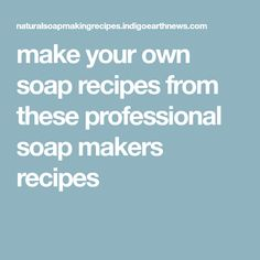 make your own soap recipes from these professional soap makers recipes