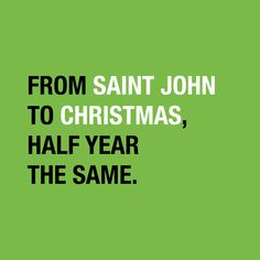 """From Saint John to Christmas, half year the same."""