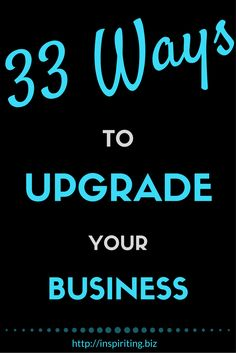 Upgrading a business is necessary for development and growth. Sometimes it's a little tweak, sometimes it's a bigger decision. Here are 33 action tips you can do today.