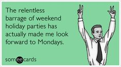 The relentless barrage of weekend holiday parties has actually made me look forward to Mondays. #ecard #ecards