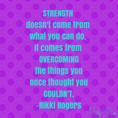 Strength doesn't come from what you can do. It comes from OVERCOMING the things you once thought you couldn't. -Rikki Rogers