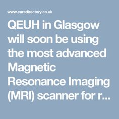 QEUH in Glasgow will soon be using the most advanced Magnetic Resonance Imaging (MRI) scanner for research and treatment of a variety of conditions such as Epilepsy, Stroke, Vascular Dementia etc. https://www.caredirectory.co.uk/blog/the-10m-mri-scanner-at-qeuh-glasgow/