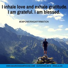I inhale love and exhale gratitude. I am grateful. I am blessed.