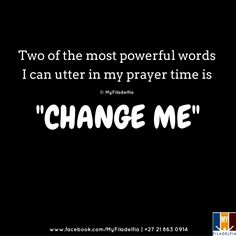 """Two of the most powerful words I can utter in my prayer time is """"CHANGE ME."""""""