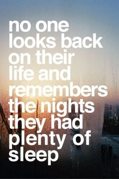 """no one looks back on their life and remembers the nights they had plenty of sleep"""