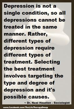 Depression is not a single condition, so all depressions cannot be treated in the same manner. Rather, different types of depression require different types of treatment. Selecting the best treatment involves targeting the type and degree of depression and it's possible causes.~ Dr. Neal Houston - Sociologist www.facebook.com/TheLifeTherapyGroup