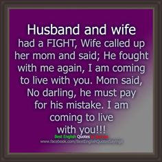 Husband and wife had a fight, wife called up her mom and said; he fought with me again, I am coming to live with you.  Mom said, no darling,he must pay for his mistake.  I am coming to live with you!  Sweet revenge!