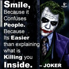 Smile, because it confuses people. Because it's easier than explaining what's killing you inside. - Joker.