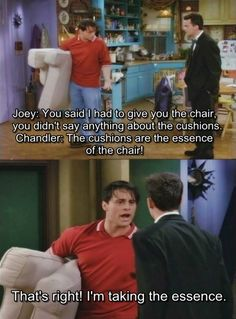 "Chandler-""the cushions are the essence of the chair!"" Joey-""That's right! I'm taking the essence"""