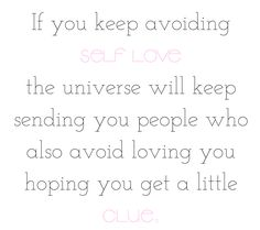 If you keep avoiding self love the universe will keep sending you people who also avoid loving you hoping you get a little clue. https://www.instagram.com/im_aislinn/