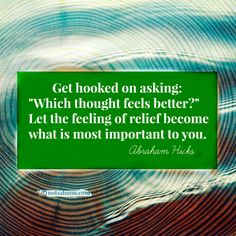 "Get hooked on asking: ""Which thought feels better?""-Abraham Hicks #notsalmon #letgo #release"
