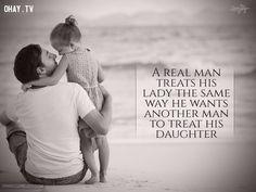 9. Người đàn ông đích thực đối xử với phụ nữ của mình giống như cách ông muốn người đàn ông khác đối xử với con gái của ông.