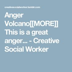 Anger Volcano[[MORE]] This is a great anger... -  	 	 	Creative Social Worker