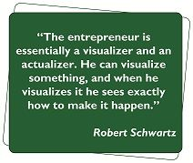The entrepreneur is essentially a visualizer and an actualizer. He can visualize something, and when he visualizes it he sees exactly how to make it happen. ~Robert Schwartz #entrepreneur #quote