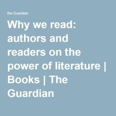 Why we read: authors and readers on the power of literature | Books | The Guardian