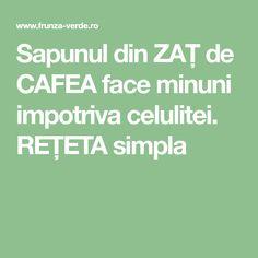 Sapunul din ZAŢ de CAFEA face minuni impotriva celulitei. REŢETA simpla