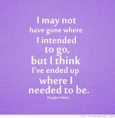 """Quote: """"I may not have gone where I intended to go but I think I've ended up where I needed to be""""  www.thethingswesay.com"""