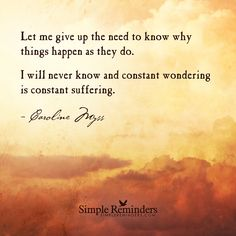 Let me give up the need to know why things happen as they do. I will never know and constant wondering is constant suffering. — Caroline Myss