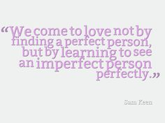 """""""We come to love not by finding a perfect person, but by learning to see an imperfect person perfectly."""""""