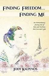 Finding Freedom… Finding Me: An Extraordinary Journey Out of Pain and Darkness…