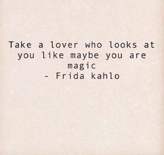 Love this! Take a lover who looks at you like maybe you are magic! ~ Frida Kahlo #Lover #Magic #Frida_Kahlo #Quotes