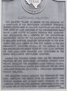 Driftwood Cemtery Historical Marker,  Driftwood Texas. Driftwood is an unincorporated community in northern Hays County, Texas, United States. It lies along Farm to Market Road 150, north of the city of San Marcos, the county seat of Hays County.