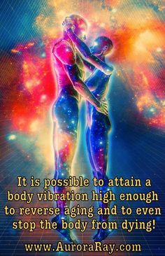 It is possible to attain a body vibration high enough to reverse aging and to even stop the body from dying.