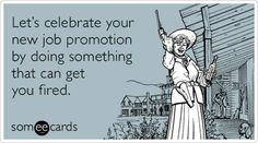 Funny Workplace Ecard: Let's celebrate your new job promotion by doing something that can get you fired.