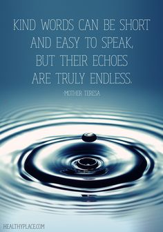 Positive Quote: Kind words can be short and easy to speak, but their echoes are truly endless.  www.HealthyPlace.com