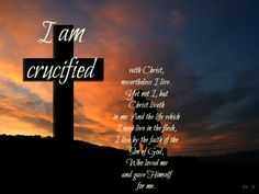 I am crucified with Christ: nevertheless I live; yet not I, but Christ liveth in me: and the life which I now live in the flesh I live by the faith of the Son of God, who loved me, and gave himself for me.  Galatians 3:20