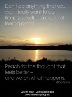 Don't do anything that you don't want to do. Keep yourself in a place of feeling good. Reach for the thoughts that feels better - and watch what happens.