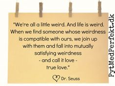 """Dr. Seuss:""""We're all a little weird. And life is weird. And when we find someone whose weirdness is compatible with ours, we join up with them and fall into mutually satisfying weirdness—and call it love—true love."""""""