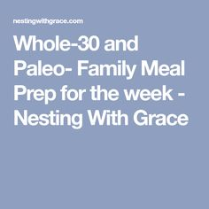 Whole-30 and Paleo- Family Meal Prep for the week - Nesting With Grace