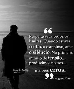 Respeite seus próprios limites. Quando estiver irritado e ansioso, ame o silêncio. No primeiro minuto de tensão produzimos nossos maiores erros. — Augusto Cury. https://br.pinterest.com/dossantos0445/