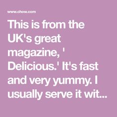 This is from the UK's great magazine, ' Delicious.' It's fast and very yummy. I usually serve it with rice, but anything would be fine. Any part of the chicken...