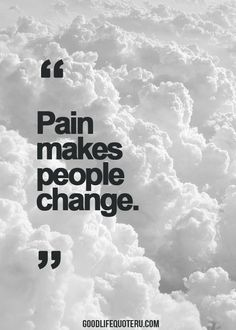 Truth. Pain makes one change, because you can never go back to being the person you were before