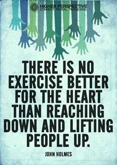 """""""There is no exercise better for the heart than reaching down and lifting people up."""" - John Holmes"""