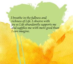 I breathe in the fullness and richness of Life. I observe with joy as Life abundantly supports me and supplies me with more good than I can imagine.