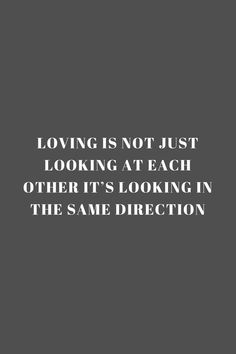 loving is not just looking at each other it's looking in the same direction. - Quote