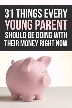 31 Things Every Young Parent Should Be Doing With Their Money Right Now (Or just adult in general)