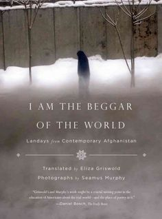 I am the beggar of the world : landays from contemporary Afghanistan / translated and presented by Eliza Griswold ; photographs by Seamus Murphy.