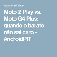 Moto Z Play vs. Moto G4 Plus: quando o barato não sai caro - AndroidPIT