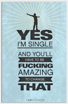Yup! Single! I am so sick of the smell of bullshit, I'm not gonna bother with men. Also I don't need the drama from whiny bastards crying over spilled milk for their mommy. So unless you are bloody Tony Stark, step aside. I'm single, and I love it!<<< This comment is awesome!