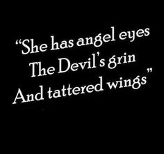 She has angel eyes, the devils grin and tattered wings.