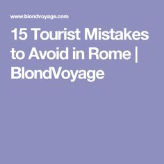 15 Tourist Mistakes to Avoid in Rome | BlondVoyage