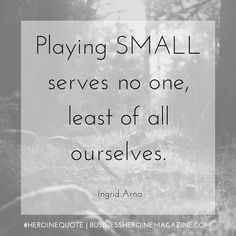 """""""Playing small serves no one, least of all ourselves."""" -Ingrid Arna (Business Heroine Magazine) #andshedoes #businessheroine #heroinequotes #inspiration #quote #followyourdreams"""