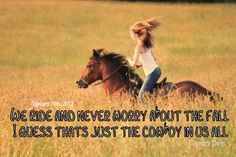 We ride and never worry about the fall,  I guess thats just the cowboy in us all.