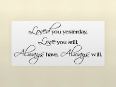 LOVED YOU YESTERDAY LOVE YOU STILL ALWAYS HAVE ALWAYS WILL Vinyl wall lettering stickers quotes and sayings home art decor decal by Vinylsay, http://www.amazon.com/dp/B003C9HUDQ/ref=cm_sw_r_pi_dp_Ufgtrb1VP2C0J