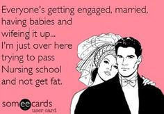 Nursing school eCard--Everyone's getting engaged, married, having babies and wifeing it up.I'm just over here trying to pass nursing school and not get fat. ( haha how true is this girls! Nursing Tips, Nursing Memes, Funny Nursing, Nursing Programs, Way Of Life, The Life, Real Life, Nurse Quotes, Funny Quotes