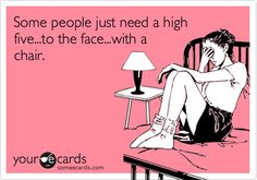 Some people just need a high five...to the face...with a chair.